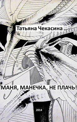 Татьяна Чекасина - Маня, Манечка, не плачь!