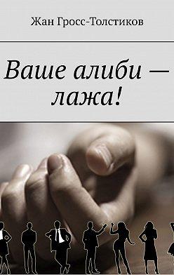 Жан Гросс-Толстиков - Ваше алиби – лажа!