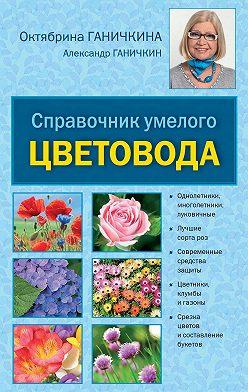 Октябрина Ганичкина - Справочник умелого цветовода