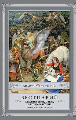 Анджей Сапковский - Бестиарий. Создания света, мрака, полумрака и тьмы