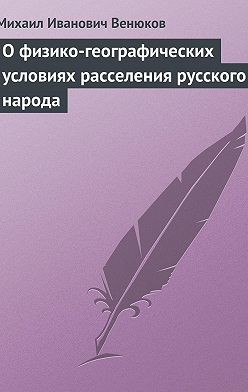 Михаил Венюков - О физико-географических условиях расселения русского народа