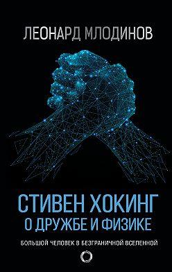 Леонард Млодинов - Стивен Хокинг. О дружбе и физике