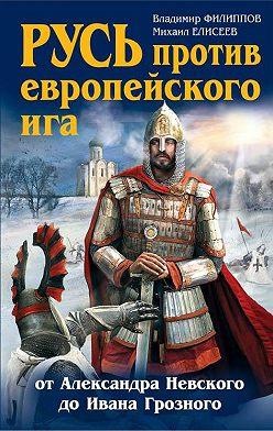 Михаил Елисеев - Русь против европейского ига. От Александра Невского до Ивана Грозного