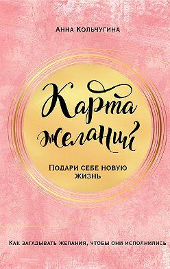 Анна Кольчугина - Карта желаний. Подари себе новую жизнь
