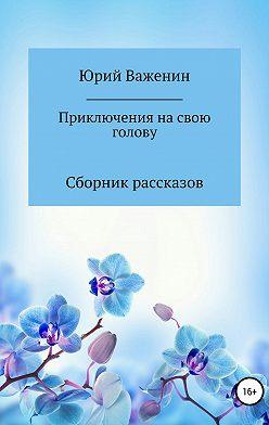 Юрий Важенин - Приключения на свою голову. Сборник рассказов
