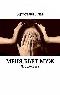 Ярослава Лим - Меня бьетмуж. Что делать?