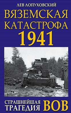 Лев Лопуховский - Вяземская катастрофа. Страшнейшая трагедия войны