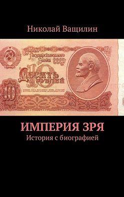 Николай Ващилин - ИмперияЗря. История сбиографией