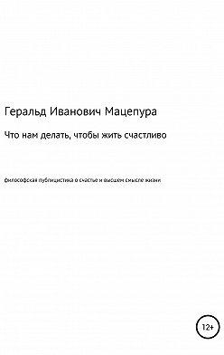 Геральд Мацепура - Что нам делать, чтобы жить счастливо