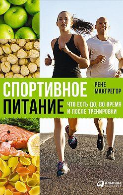 Рене Макгрегор - Спортивное питание: Что есть до, во время и после тренировки