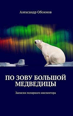 Александр Обоимов - Позову Большой Медведицы. Записки полярного инспектора