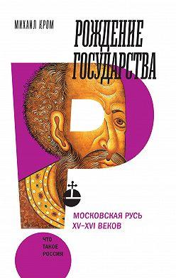 Михаил Кром - Рождение государства. Московская Русь XV–XVI веков