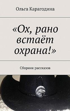 Ольга Карагодина - «Ох, рано встаёт охрана!». Сборник рассказов