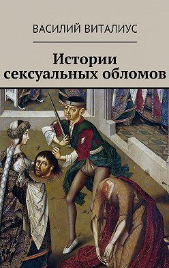 Василий Виталиус - Истории сексуальных обломов