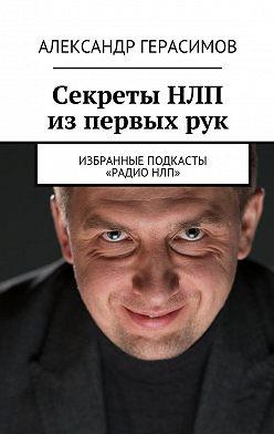 Александр Герасимов - Секреты НЛП изпервыхрук. Избранные подкасты «РадиоНЛП»