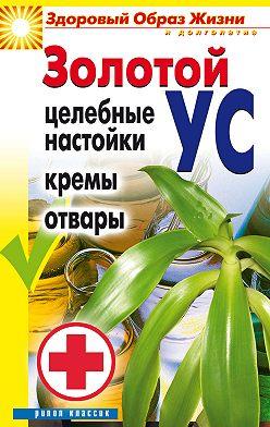 Людмила Антонова - Золотой ус. Целебные настойки, кремы, отвары