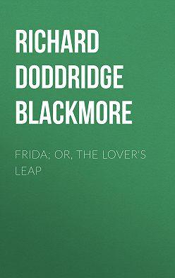 Richard Doddridge Blackmore - Frida; Or, The Lover's Leap