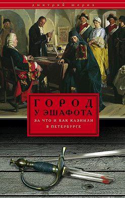 Дмитрий Шерих - Город у эшафота. За что и как казнили в Петербурге