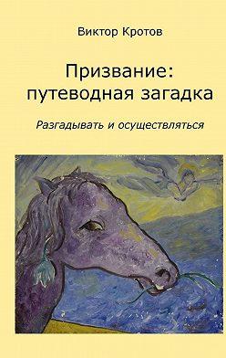 Виктор Кротов - Призвание: путеводная загадка. Разгадывать и осуществляться