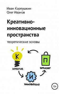 Иван Карпушкин - Креативно-инновационные пространства: теоретические основы