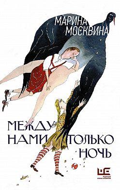 Марина Москвина - Между нами только ночь