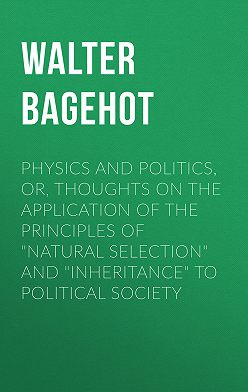 """Walter Bagehot - Physics and Politics, or, Thoughts on the application of the principles of """"natural selection"""" and """"inheritance"""" to political society"""