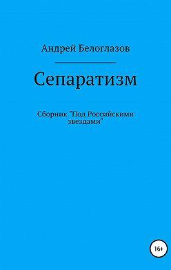 Андрей Белоглазов - Сепаратизм