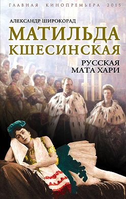 Александр Широкорад - Матильда Кшесинская. Русская Мата Хари