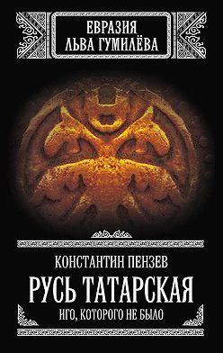 Константин Пензев - Русь Татарская. Иго, которого не было
