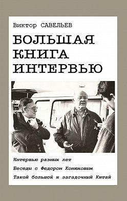 Виктор Савельев - Большая книга интервью. Интервью разных лет. Беседы с Федором Конюховым. Такой большой и загадочный Китай.