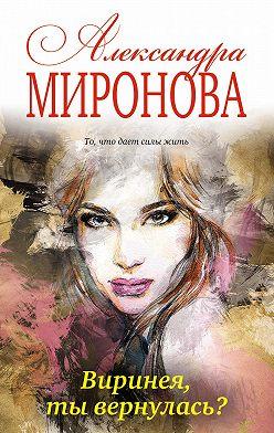 Александра Миронова - Виринея, ты вернулась?
