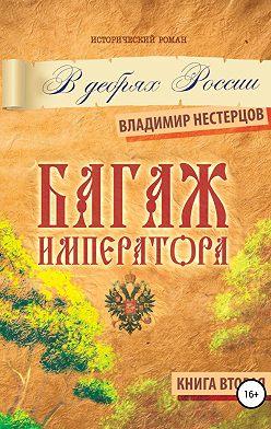 Владимир Нестерцов - Багаж императора. В дебрях России. Книга вторая