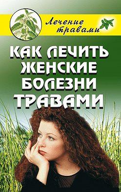 Ольга Черногаева - Как лечить женские болезни травами