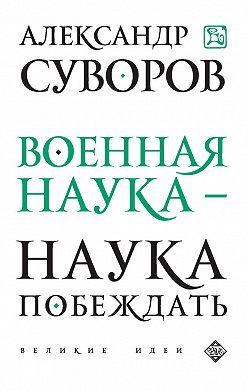 Александр Суворов - Военная наука – наука побеждать (сборник)