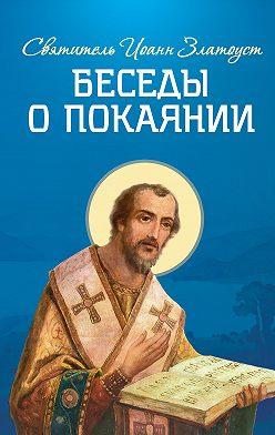 Святитель Иоанн Златоуст - Беседы о покаянии