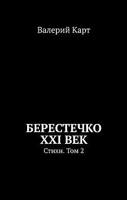Валерий Карт - Берестечко XXIвек. Стихи. Том2