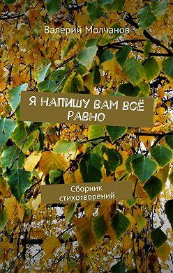 Валерий Молчанов - Я напишу вам всё равно. Сборник стихотворений