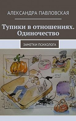 Александра Павловская - Тупики вотношениях. Одиночество. Заметки психолога