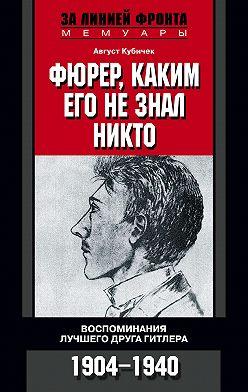 Август Кубичек - Фюрер, каким его не знал никто. Воспоминания лучшего друга Гитлера. 1904-1940