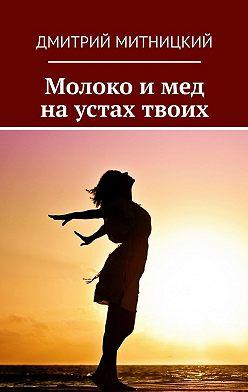 Дмитрий Митницкий - Молоко и мед на устах твоих