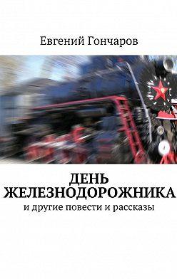 Евгений Гончаров - День железнодорожника. идругие повести ирассказы