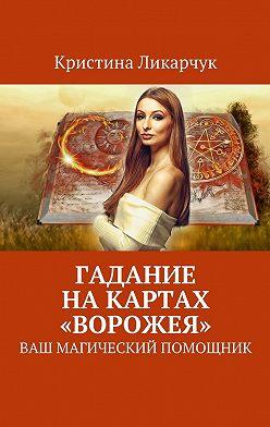 Кристина Ликарчук - Гадание на картах «Ворожея». Ваш магический помощник