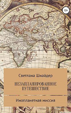 Светлана Шнайдер - НЕЗАПЛАНИРОВАННОЕ ПУТЕШЕСТВИЕ. Книга вторая. Инопланетная миссия