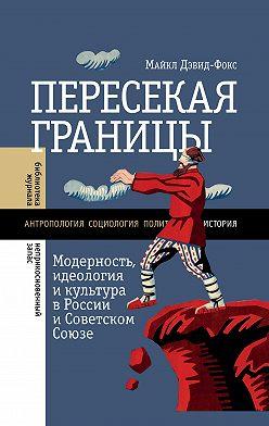 Майкл Дэвид-Фокс - Пересекая границы. Модерность, идеология и культура в России и Советском Союзе