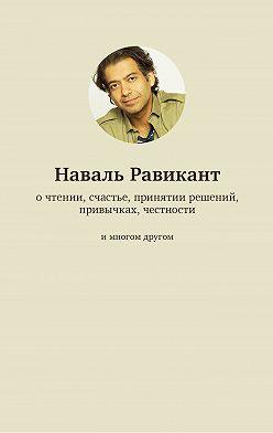 Наваль Равикант - О чтении, счастье, принятии решений, привычках, честности и многом другом