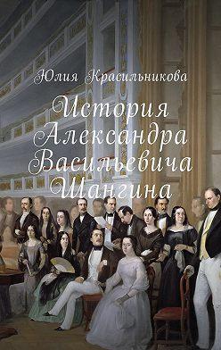 Юлия Красильникова - История Александра Васильевича Шангина