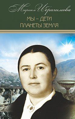 Мариам Ибрагимова - Мы – дети планеты Земля (историко-публицистические исследования)