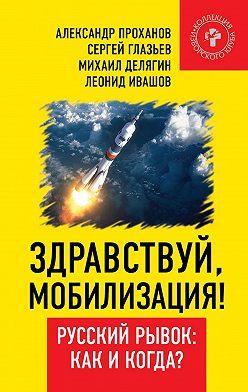 Александр Проханов - Здравствуй, мобилизация! Русский рывок: как и когда?