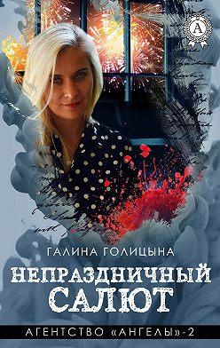 Галина Голицына - Непраздничный салют