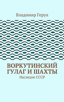Владимир Герун - Воркутинский ГУЛАГ ишахты. Наследие СССР